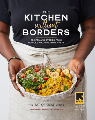 Kitchen Without Borders: Recipes from Refugee Chefs and Stories of Their Journeys to Make a New Home